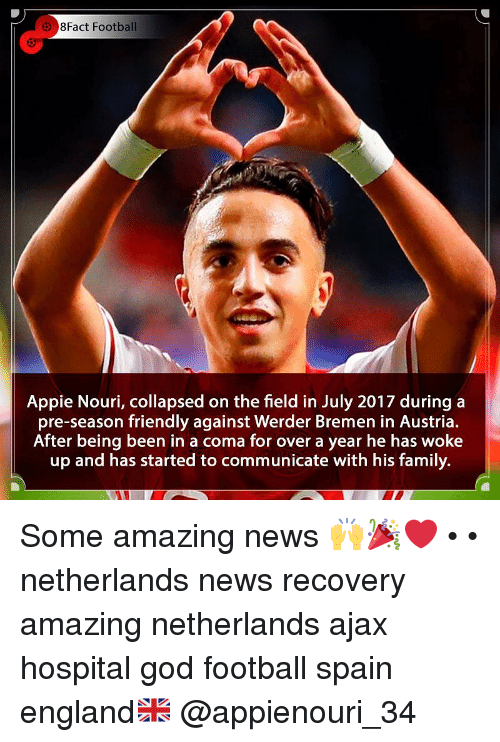 England, Family, and Football: 8Fact Football  Appie Nouri, collapsed on the field in July 2017 duringa  pre-season friendly against Werder Bremen in Austria.  After being been in a coma for over a year he has woke  up and has started to communicate with his family. Some amazing news 🙌🎉❤️ • • netherlands news recovery amazing netherlands ajax hospital god football spain england🇬🇧 @appienouri_34