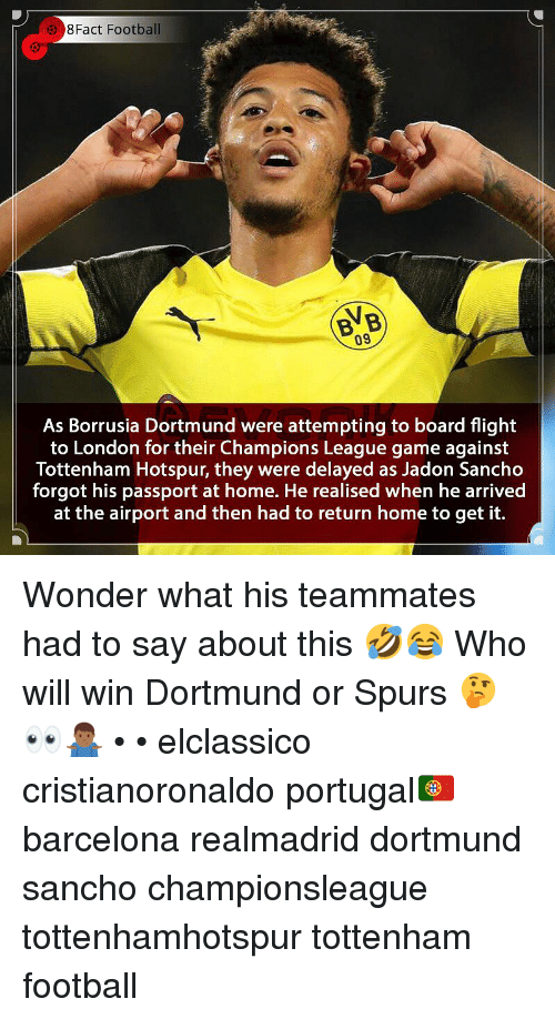 Delayed: 8Fact Football  BVB  09  As Borrusia Dortmund were attempting to board flight  to London for their Champions League game against  Tottenham Hotspur, they were delayed as Jadon Sancho  forgot his passport at home. He realised when he arrived  at the airport and then had to return home to get it. Wonder what his teammates had to say about this 🤣😂 Who will win Dortmund or Spurs 🤔👀🤷🏾‍♂️ • • elclassico cristianoronaldo portugal🇵🇹 barcelona realmadrid dortmund sancho championsleague tottenhamhotspur tottenham football