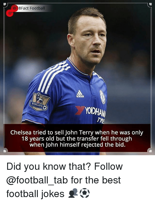John Terry: 8Fact Football  Chelsea tried to sell John Terry when he  was only  18 years old but the transfer fell through  when John himself rejected the bid. Did you know that? Follow @football_tab for the best football jokes 👥⚽️