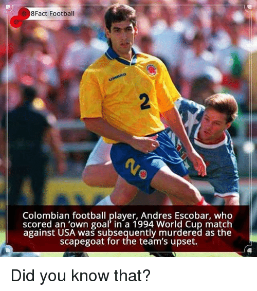 Upsetted: 8Fact Football  Colombian football player, Andres Escobar, who  scored an 'own goal in a 1994 World Cup match  against USA was subsequently murdered as the  scapegoat for the team's upset. Did you know that?