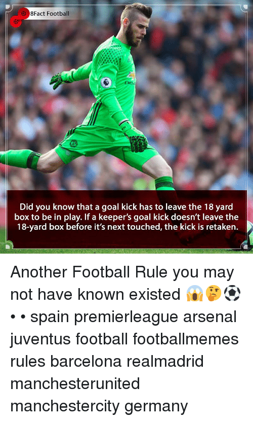 8Fact: 8Fact Football  Did you know that a goal kick has to leave the 18 yard  box to be in play. If a keeper's goal kick doesn't leave the  18-yard box before it's next touched, the kick is retaken. Another Football Rule you may not have known existed 😱🤔⚽️ • • spain premierleague arsenal juventus football footballmemes rules barcelona realmadrid manchesterunited manchestercity germany