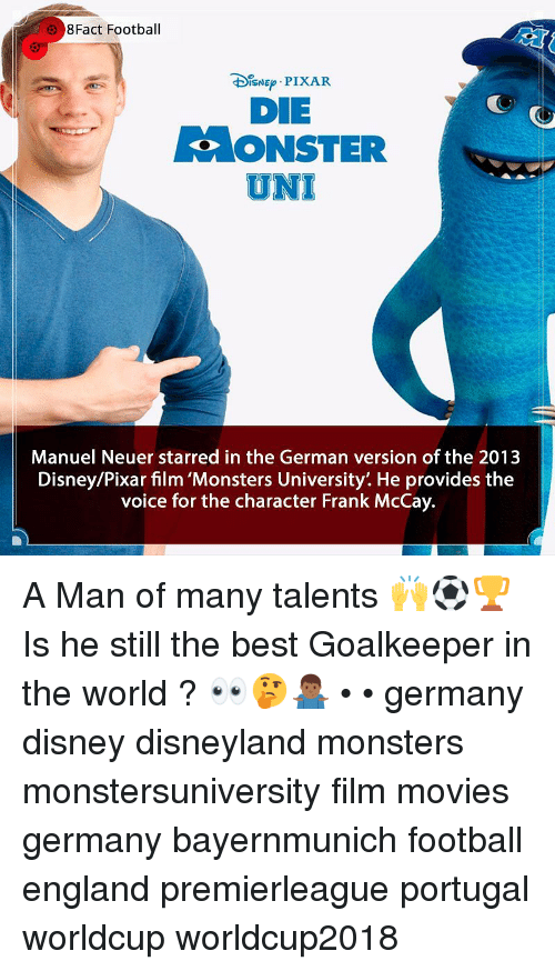 starred: 8Fact Football  DIsNE PIXAR  DIE  ONSTER  UNI  Manuel Neuer starred in the German version of the 2013  Disney/Pixar film 'Monsters University'. He provides the  voice for the character Frank McCay. A Man of many talents 🙌⚽️🏆 Is he still the best Goalkeeper in the world ? 👀🤔🤷🏾‍♂️ • • germany disney disneyland monsters monstersuniversity film movies germany bayernmunich football england premierleague portugal worldcup worldcup2018