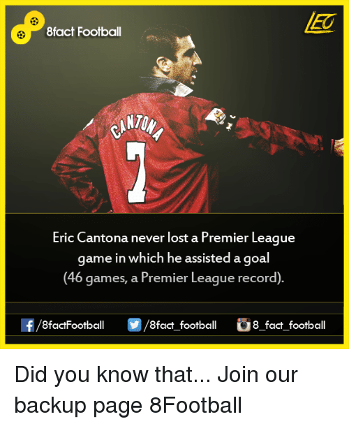 Eric Cantona: 8fact Football  Eric Cantona never lost a Premier League  game in which he assisted a goal  (46 games, a Premier League record)  OO  8fact football 8 fact football Did you know that...  Join our backup page 8Football