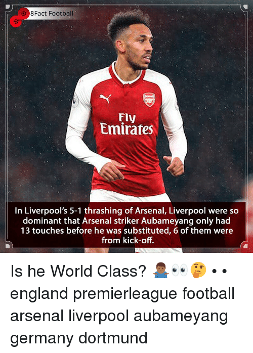 8Fact: 8Fact Football  Fly  Emirates  In Liverpool's 5-1 thrashing of Arsenal, Liverpool were so  dominant that Arsenal striker Aubameyang only had  13 touches before he was substituted, 6 of them were  from kick-off. Is he World Class? 🤷🏾♂️👀🤔 • • england premierleague football arsenal liverpool aubameyang germany dortmund