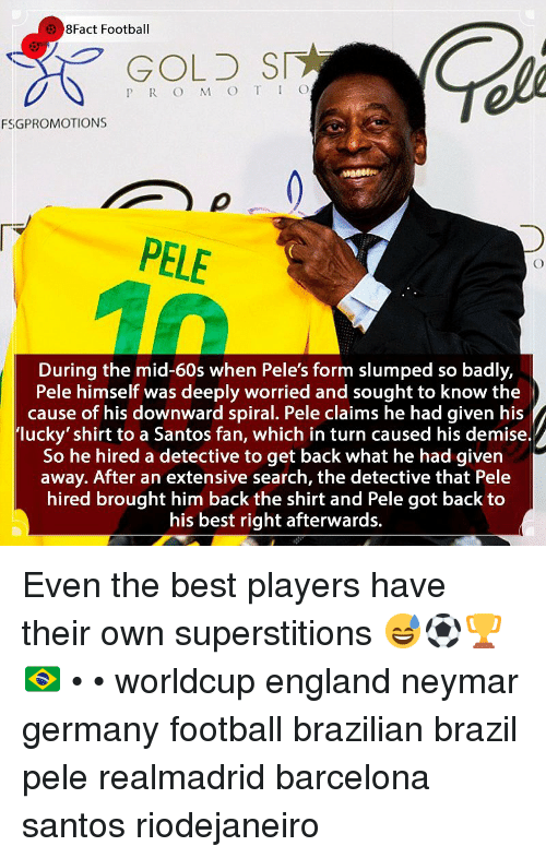8Fact: 8Fact Football  GOLD SI  P R O M O T IO  FSGPROMOTIONS  PELE  During the mid-60s when Pele's form slumped so badly,  Pele himself was deeply worried and sought to know the  cause of his downward spiral. Pele claims he had given his  lucky' shirt to a Santos fan, which in turn caused his demise.  So he hired a detective to get back what he had given  away. After an extensive search, the detective that Pele  hired brought him back the shirt and Pele got back to  his best right afterwards. Even the best players have their own superstitions 😅⚽️🏆🇧🇷 • • worldcup england neymar germany football brazilian brazil pele realmadrid barcelona santos riodejaneiro