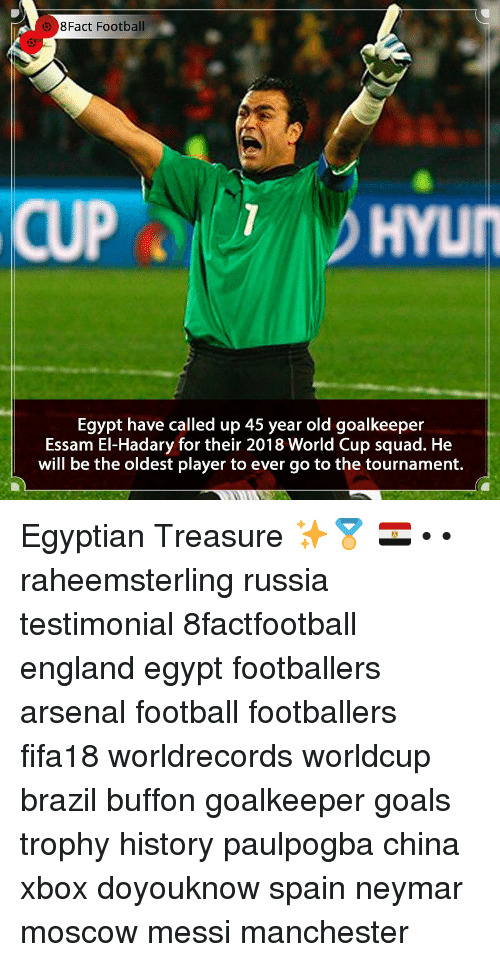 buffon: 8Fact Football  HYUN  Egypt have called up 45 year old goalkeeper  Essam El-Hadary for their 2018 World Cup squad. He  will be the oldest player to ever go to the tournament. Egyptian Treasure ✨🏅 🇪🇬 • • raheemsterling russia testimonial 8factfootball england egypt footballers arsenal football footballers fifa18 worldrecords worldcup brazil buffon goalkeeper goals trophy history paulpogba china xbox doyouknow spain neymar moscow messi manchester