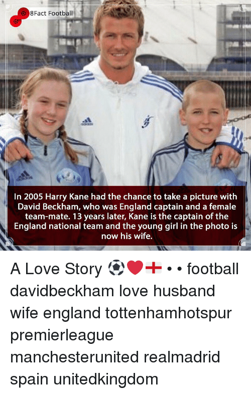 David Beckham, England, and Football: 8Fact Football  In 2005 Harry Kane had the chance to take a picture with  David Beckham, who was England captain and a female  team-mate. 13 years later, Kane is the captain of the  England national team and the young girl in the photo is  now his wife, A Love Story ⚽️❤️🏴 • • football davidbeckham love husband wife england tottenhamhotspur premierleague manchesterunited realmadrid spain unitedkingdom