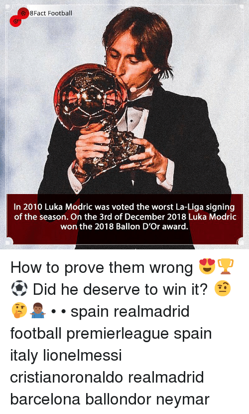 8Fact: 8Fact Football  In 2010 Luka Modric was voted the worst La-Liga signing  of the season. On the 3rd of December 2018 Luka Modric  won the 2018 Ballon D'Or award. How to prove them wrong 😍🏆⚽️ Did he deserve to win it? 🤨🤔🤷🏾♂️ • • spain realmadrid football premierleague spain italy lionelmessi cristianoronaldo realmadrid barcelona ballondor neymar