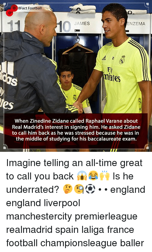 Baller: 8Fact Football  JAMES  ENZEMA  miates  tes  When Zinedine Zidane called Raphael Varane about  Real Madrid's interest in signing him. He asked Zidane  to call him back as he was stressed because he was in  the middle of studying for his baccalaureate exam. Imagine telling an all-time great to call you back 😱😂🙌 Is he underrated? 🤔🧐⚽️ • • england england liverpool manchestercity premierleague realmadrid spain laliga france football championsleague baller