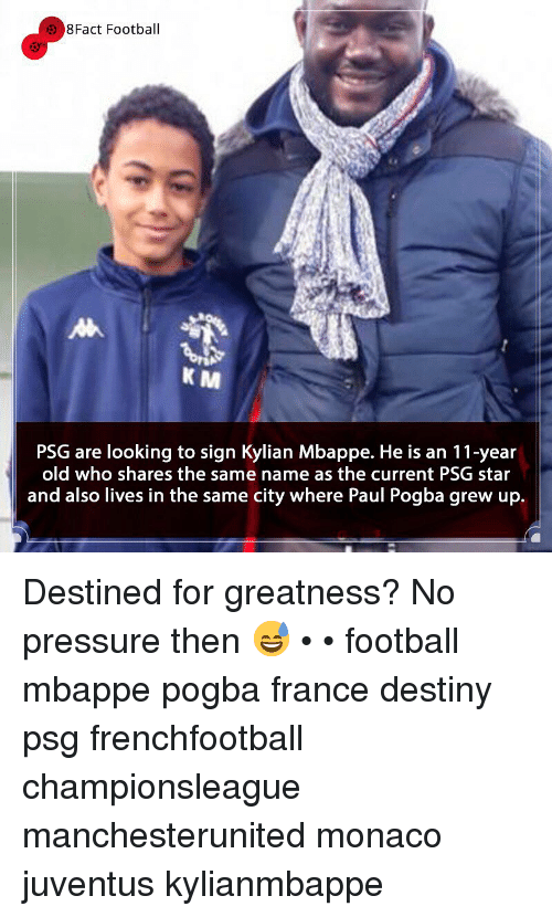 pogba: 8Fact Football  K M  PSG are looking to sign Kylian Mbappe. He is an 11-year  old who shares the same name as the current PSG star  and also lives in the same city where Paul Pogba grew up. Destined for greatness? No pressure then 😅 • • football mbappe pogba france destiny psg frenchfootball championsleague manchesterunited monaco juventus kylianmbappe