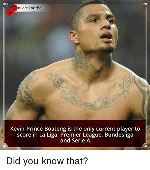 Kevin-Prince Boateng: 8Fact Football  Kevin-Prince Boateng is the only current player to  score in La Liga, Premier League, Bundesliga  and Serie A Did you know that?