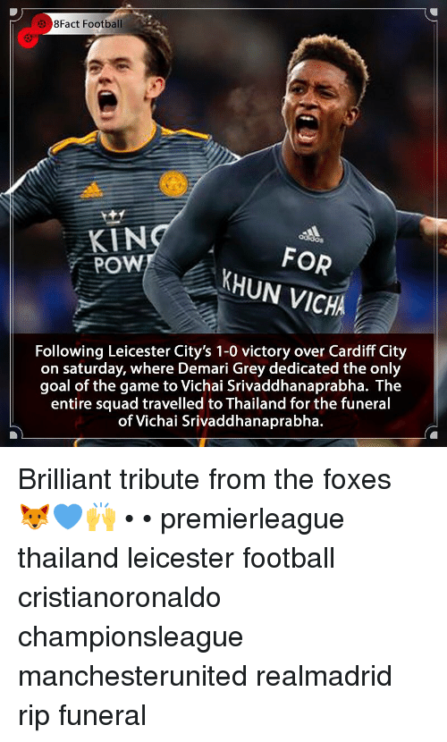 8Fact: 8Fact Football  KIN  POW  FOR  KHUN VICHA  Following Leicester City's 1-0 victory over Cardiff City  on saturday, where Demari Grey dedicated the only  goal of the game to Vichai Srivaddhanaprabha. The  entire squad travelled to Thailand for the funeral  of Vichai Srivaddhanaprabha. Brilliant tribute from the foxes 🦊💙🙌 • • premierleague thailand leicester football cristianoronaldo championsleague manchesterunited realmadrid rip funeral