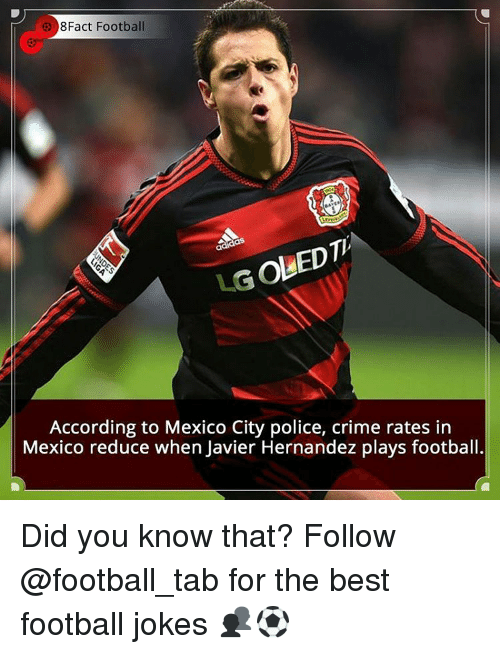 accordance: 8Fact Football  LGoUEDTh  According to Mexico City police, crime rates in  Mexico reduce when Javier Hernandez plays football. Did you know that? Follow @football_tab for the best football jokes 👥⚽️