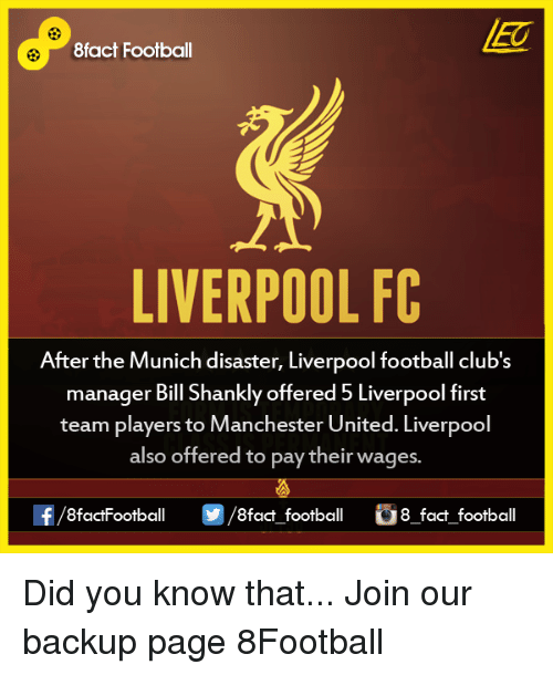 shanks: 8fact Football  LIVERPOOL FC  After the Munich disaster, Liverpool football club's  manager Bill Shankly offered 5 Liverpool first  team players to Manchester United. Liverpool  also offered to pay their wages.  OO  8fact football 8 fact football Did you know that...  Join our backup page 8Football