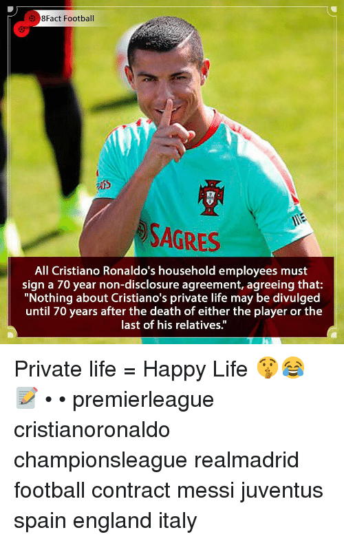 "England, Football, and Life: 8Fact Football  SAGRES  All Cristiano Ronaldo's household employees must  sign a 70 year non-disclosure agreement, agreeing that:  ""Nothing about Cristiano's private life may be divulged  until 70 years after the death of either the player or the  last of his relatives."" Private life = Happy Life 🤫😂📝 • • premierleague cristianoronaldo championsleague realmadrid football contract messi juventus spain england italy"