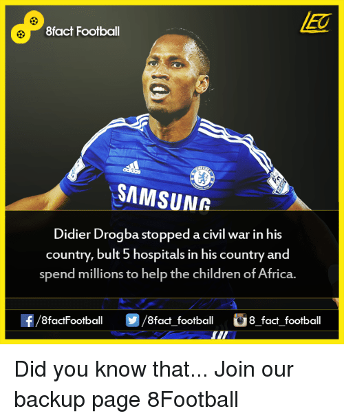 Didier Drogba: 8fact Football  SAMSUNR  Didier Drogba stopped a civil war in his  country, bult 5 hospitals in his country and  spend millions to help the children of Africa.  8factFootball  8fact football  8 fact football Did you know that...  Join our backup page 8Football