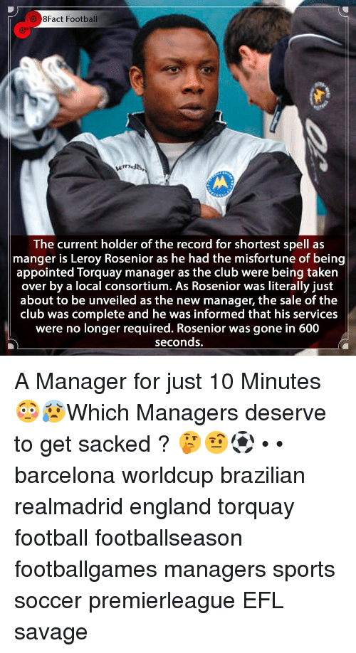 Leroy: 8Fact Football  The current holder of the record for shortest spell as  manger is Leroy Rosenior as he had the misfortune of being  appointed Torquay manager as the club were being taken  over by a local consortium. As Rosenior was literally just  about to be unveiled as the new manager, the sale of the |  club was complete and he was informed that his services  were no longer required. Rosenior was gone in 600  seconds. A Manager for just 10 Minutes 😳😰Which Managers deserve to get sacked ? 🤔🤨⚽️ • • barcelona worldcup brazilian realmadrid england torquay football footballseason footballgames managers sports soccer premierleague EFL savage