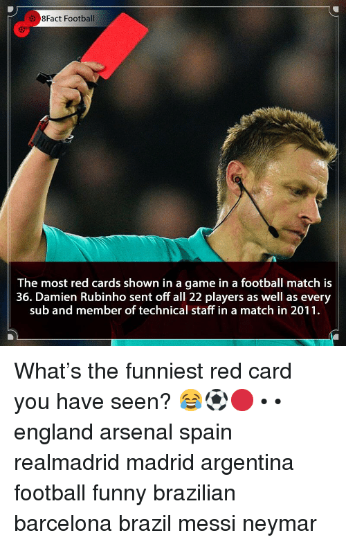 Arsenal, Barcelona, and England: 8Fact Football  The most red cards shown in a game in a football match is  36. Damien Rubinho sent off all 22 players as well as every  sub and member of technical staff in a match in 2011 What's the funniest red card you have seen? 😂⚽️🔴 • • england arsenal spain realmadrid madrid argentina football funny brazilian barcelona brazil messi neymar