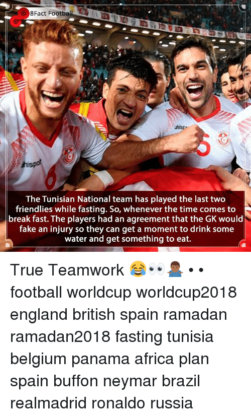 Ramadan: 8Fact  Football  The Tunisian National team has played the last two  friendlies while fasting. So, whenever the time comes to  break fast. The players had an agreement that the GK would  fake an injury so they can get a moment to drink some  water and get something to eat. True Teamwork 😂👀🤷🏾‍♂️ • • football worldcup worldcup2018 england british spain ramadan ramadan2018 fasting tunisia belgium panama africa plan spain buffon neymar brazil realmadrid ronaldo russia