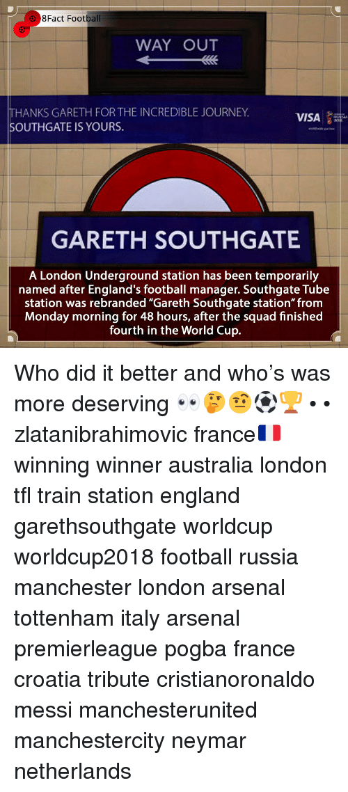 """The Incredible: 8Fact Football  WAY OUT  THANKS GARETH FOR THE INCREDIBLE JOURNEY  SOUTHGATE IS YOURS.  VISA  GARETH SOUTHGATE  A London Underground station has been temporarily  named after England's football manager. Southgate Tube  station was rebranded """"Gareth Southgate station"""" from  Monday morning for 48 hours, after the squad finished  fourth in the World Cup. Who did it better and who's was more deserving 👀🤔🤨⚽️🏆 • • zlatanibrahimovic france🇫🇷 winning winner australia london tfl train station england garethsouthgate worldcup worldcup2018 football russia manchester london arsenal tottenham italy arsenal premierleague pogba france croatia tribute cristianoronaldo messi manchesterunited manchestercity neymar netherlands"""