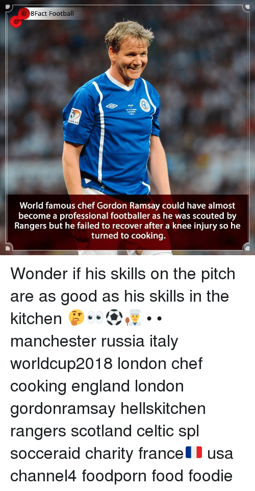 Celtic, England, and Food: 8Fact Football  World famous chef Gordon Ramsay could have almost  become a professional footballer as he was scouted by  Rangers but he failed to recover after a knee injury so he  turned to cooking. Wonder if his skills on the pitch are as good as his skills in the kitchen 🤔👀⚽️👨‍🍳 • • manchester russia italy worldcup2018 london chef cooking england london gordonramsay hellskitchen rangers scotland celtic spl socceraid charity france🇫🇷 usa channel4 foodporn food foodie