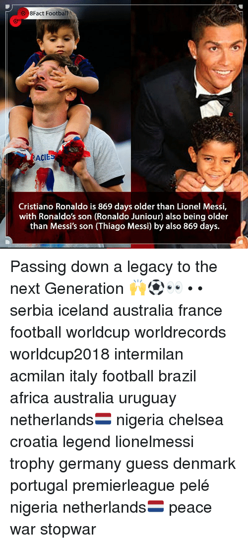 Africa, Chelsea, and Cristiano Ronaldo: 8Fact FootballI  ACIE  Cristiano Ronaldo is 869 days older than Lionel Messi,  with Ronaldo's son (Ronaldo Juniour) also being older  than Messi's son (Thiago Messi) by also 869 days. Passing down a legacy to the next Generation 🙌⚽️👀 • • serbia iceland australia france football worldcup worldrecords worldcup2018 intermilan acmilan italy football brazil africa australia uruguay netherlands🇳🇱 nigeria chelsea croatia legend lionelmessi trophy germany guess denmark portugal premierleague pelé nigeria netherlands🇳🇱 peace war stopwar