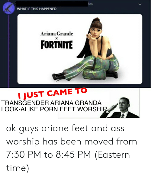 Ariana Grande, Ass, and Transgender: 8m  WHAT IF THIS HAPPENED  Ariana Grande  X  FORTNITE  I JUST CAME TO  TRANSGENDER ARIANA GRANDA  LOOK-ALIKE PORN FEET WORSHIP ok guys ariane feet and ass worship has been moved from 7:30 PM to 8:45 PM (Eastern time)