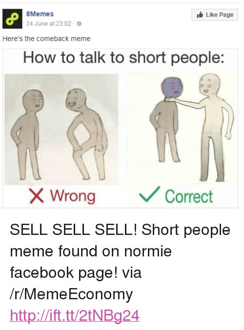 """People Meme: 8Memes  Like Page  June at 23:02.  Here's the comeback meme  How to talk to short people:  Wrong  Correct <p>SELL SELL SELL! Short people meme found on normie facebook page! via /r/MemeEconomy <a href=""""http://ift.tt/2tNBg24"""">http://ift.tt/2tNBg24</a></p>"""