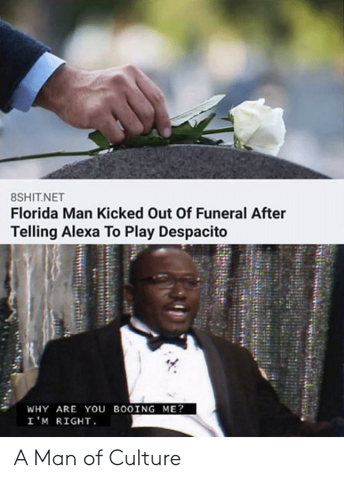 Kicked: 8SHIT.NET  Florida Man Kicked Out Of Funeral After  Telling Alexa To Play Despacito  WHY ARE You BOOING ME?  I'M RIGHT A Man of Culture