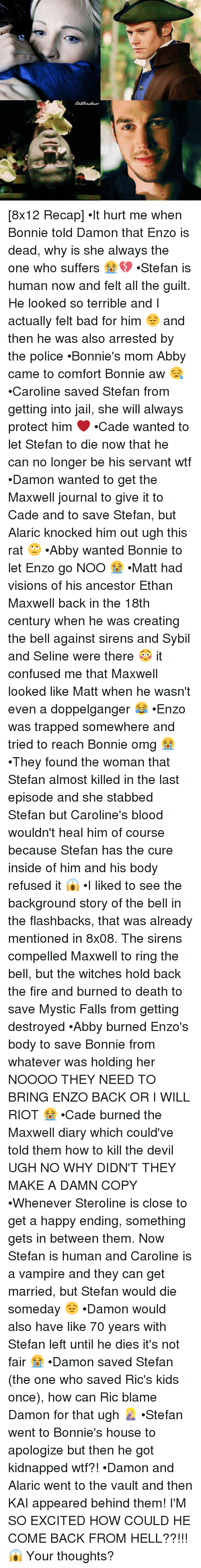 Terribler: [8x12 Recap] •It hurt me when Bonnie told Damon that Enzo is dead, why is she always the one who suffers 😭💔 •Stefan is human now and felt all the guilt. He looked so terrible and I actually felt bad for him 😔 and then he was also arrested by the police •Bonnie's mom Abby came to comfort Bonnie aw 😪 •Caroline saved Stefan from getting into jail, she will always protect him ❤ •Cade wanted to let Stefan to die now that he can no longer be his servant wtf •Damon wanted to get the Maxwell journal to give it to Cade and to save Stefan, but Alaric knocked him out ugh this rat 🙄 •Abby wanted Bonnie to let Enzo go NOO 😭 •Matt had visions of his ancestor Ethan Maxwell back in the 18th century when he was creating the bell against sirens and Sybil and Seline were there 😳 it confused me that Maxwell looked like Matt when he wasn't even a doppelganger 😂 •Enzo was trapped somewhere and tried to reach Bonnie omg 😭 •They found the woman that Stefan almost killed in the last episode and she stabbed Stefan but Caroline's blood wouldn't heal him of course because Stefan has the cure inside of him and his body refused it 😱 •I liked to see the background story of the bell in the flashbacks, that was already mentioned in 8x08. The sirens compelled Maxwell to ring the bell, but the witches hold back the fire and burned to death to save Mystic Falls from getting destroyed •Abby burned Enzo's body to save Bonnie from whatever was holding her NOOOO THEY NEED TO BRING ENZO BACK OR I WILL RIOT 😭 •Cade burned the Maxwell diary which could've told them how to kill the devil UGH NO WHY DIDN'T THEY MAKE A DAMN COPY •Whenever Steroline is close to get a happy ending, something gets in between them. Now Stefan is human and Caroline is a vampire and they can get married, but Stefan would die someday 😔 •Damon would also have like 70 years with Stefan left until he dies it's not fair 😭 •Damon saved Stefan (the one who saved Ric's kids once), how can Ric blame Damon for that ugh 🤦🏼♀️ •Stefan 