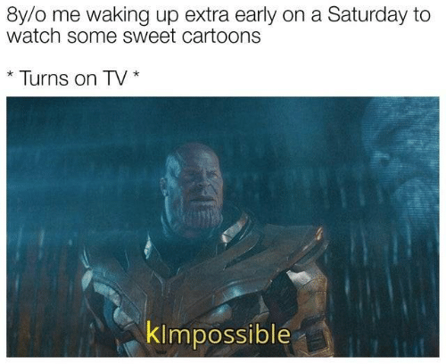 Cartoons, Watch, and Extra: 8y/o me waking up extra early on a Saturday to  watch some sweet cartoons  Turns on TV  klmpossible