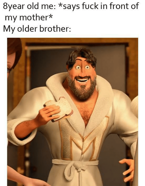 Older: 8year old me: *says fuck in front of  my mother*  My older brother: