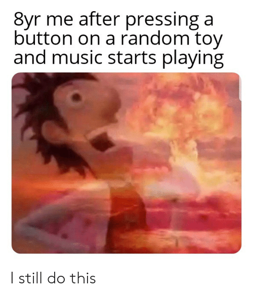 Pressing A Button: 8yr me after pressing a  button on a random toy  and music starts playing I still do this