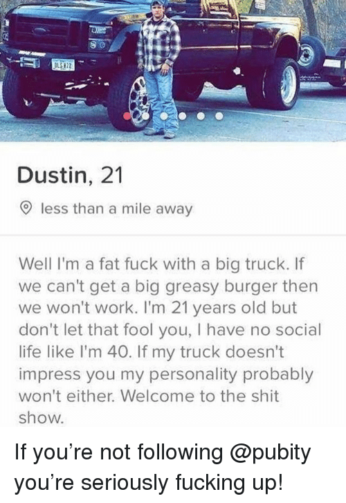 Fucking, Funny, and Life: 9.0  Dustin, 21  O less than a mile away  Well I'm a fat fuck with a big truck. If  we can't get a big greasy burger then  we won't work. I'm 21 years old but  don't let that fool you, I have no social  life like l'm 40. If my truck doesn't  impress you my personality probably  won't either. Welcome to the shit  show. If you're not following @pubity you're seriously fucking up!