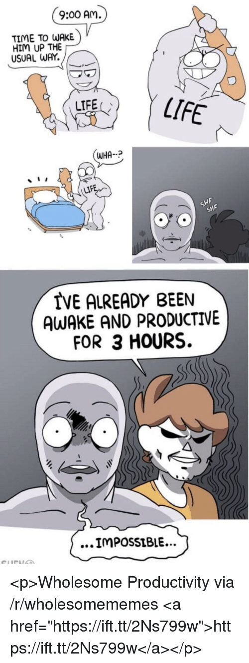 "Life, Time, and Wholesome: 9:00 Am  TIME TO WAKE  HIM UP THE  USUAL WAY.  LIFE  LIFE  WHA  LIF  SHF  SHF  IVE ALREADY BEEN  AWAKE AND PRODUCTIVE  FOR 3 HOURS.  ...IMPossiBIE... <p>Wholesome Productivity via /r/wholesomememes <a href=""https://ift.tt/2Ns799w"">https://ift.tt/2Ns799w</a></p>"