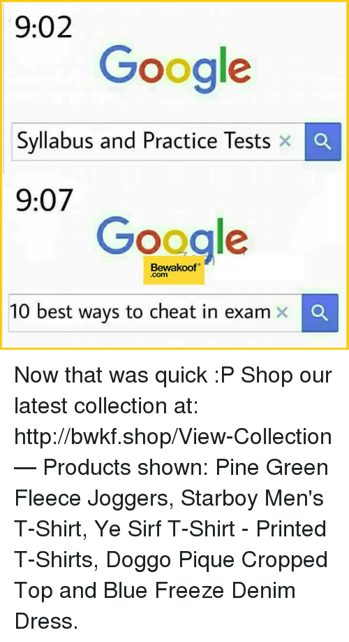 That Was Quick: 9:02  Google  Syllabus and Practice Tests x  Ca  9:07  Google  Bewakoof  Com  10 best ways to cheat in exam x Now that was quick :P   Shop our latest collection at: http://bwkf.shop/View-Collection   — Products shown: Pine Green Fleece Joggers, Starboy Men's T-Shirt,  Ye Sirf T-Shirt - Printed T-Shirts, Doggo Pique Cropped Top and Blue Freeze Denim Dress.