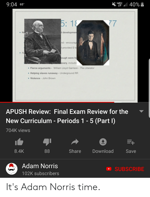 Time, Apush, and John Brown: 9:04 6s  I developmen  nd - encourag  provided $ fo  ough were hi  very, includin  Fierce arguments-William Lloyd Garrison-The Liberator  Helping slaves runaway-Underground RR  Violence-John Brown  APUSH Review: Final Exam Review for the  New Curriculum - Periods 1 - 5 (Part I)  704K views  8.4K  Share  Download  Save  Adam Norris  102K subscribers  SUBSCRIBE It's Adam Norris time.