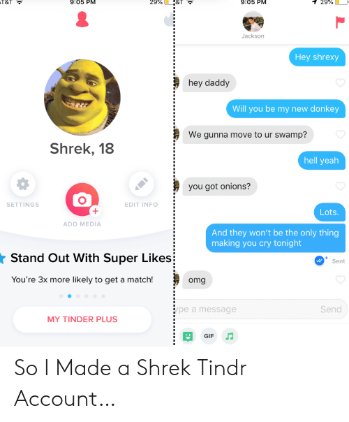 Move To: 9:05 PM  T&T  9:05 PM  29%  1 29%  Jackson  Hey shrexy  hey daddy  Will you be my new donkey  We gunna move to ur swamp?  Shrek, 18  hell yeah  you got onions?  SETTINGS  EDIT INFO  Lots  ADD MEDIA  And they won't be the only thing  making you cry tonight  Stand Out With Super Likes  Sent  You're 3x more likely to get a match!  omg  Send  pe a message  MY TINDER PLUS  GIF So I Made a Shrek Tindr Account…
