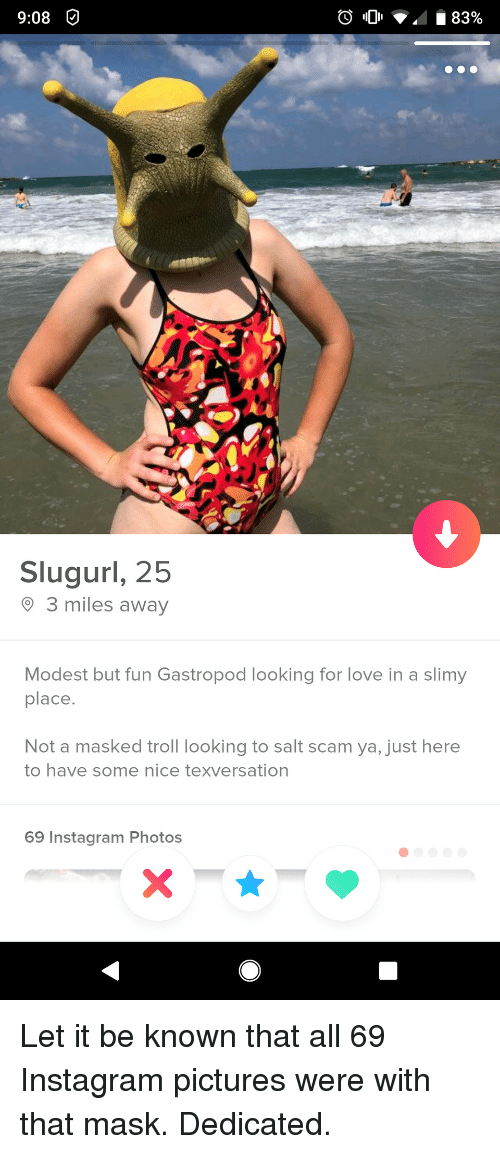 Masked: 9:08O  Slugurl, 25  3 miles away  Modest but fun Gastropod looking for love in a slimy  place  Not a masked troll looking to salt scam ya, just here  to have some nice texversation  69 Instagram Photos Let it be known that all 69 Instagram pictures were with that mask. Dedicated.