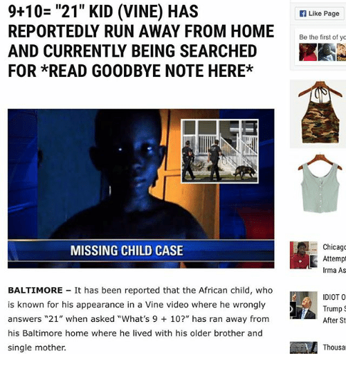 "Goodbyee: 9+10= ""21"" KID (VINE) HAS  REPORTEDLY RUN AWAY FROM HOME  AND CURRENTLY BEING SEARCHED  FOR *READ GOODBYE NOTE HERE*  Like Page  Be he ietof  Chicago  Attemp  Irma As  MISSING CHILD CASE  BALTIMORE It has been reported that the African child, who  is known for his appearance in a Vine video where he wrongly  answers ""21"" when asked ""What's 9 10?"" has ran away from  his Baltimore home where he lived with his older brother and  single mother.  IDIOT O  Trump  After St  Thousa"