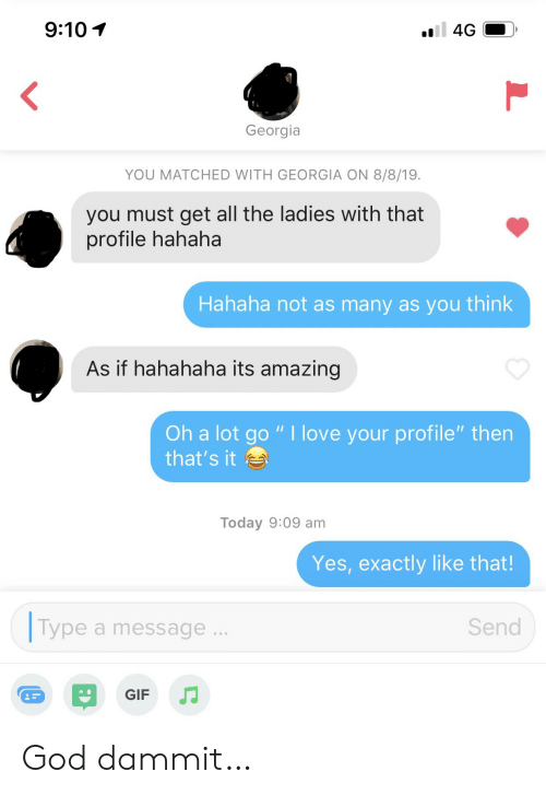 "Dammit: 9:10  4G  Georgia  YOU MATCHED WITH GEORGIA ON 8/8/19.  you must get all the ladies with that  profile hahaha  Hahaha not as many as you think  As if hahahaha its amazing  Oh a lot go "" I love your profile"" then  that's it  Today 9:09 am  Yes, exactly like that!  Type  Send  a message  GIF God dammit…"