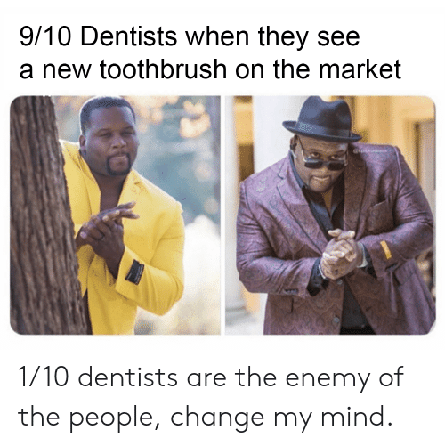 Change, Mind, and Market: 9/10 Dentists when they see  a new toothbrush on the market 1/10 dentists are the enemy of the people, change my mind.