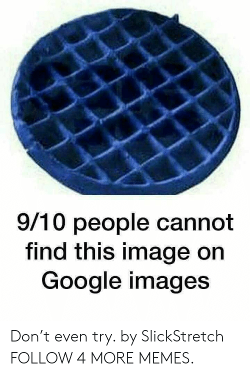 google images: 9/10 people cannot  find this image on  Google images Don't even try. by SlickStretch FOLLOW 4 MORE MEMES.