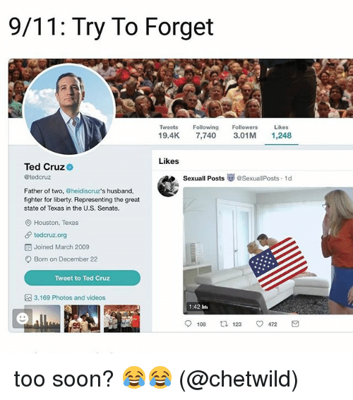 Greatful: 9/11: Try To Forget  Tweets Fwing Followers Likes  19.4K 7,740 3.01M 1,248  Likes  Ted Cruz  @tedcruz  SexuallPosts崋@SexuallPosts. 1d  Father of two, @heidiscruz's husband,  fighter for liberty. Representing the great  state of Texas in the U.S. Senate.  O Houston, Texas  tedcruz.org  Joined March 2009  Born on December 22  Tweet to Ted Cruz  3,169 Photos and videos  1:42 lti  108  123  472 too soon? 😂😂 (@chetwild)