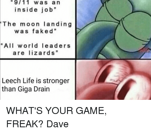 "9/11, Dank, and 🤖: 9/11 was an  inside job""  The moon landing  w a s faked""  ""All world lead ers  are lizards""  Leech Life is stronger  than Giga Drain WHAT'S YOUR GAME, FREAK?  Dave"