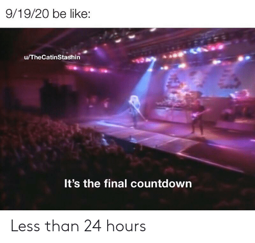 Be Like, Countdown, and Dank Memes: 9/19/20 be like:  u/TheCatinStashin  It's the final countdown Less than 24 hours