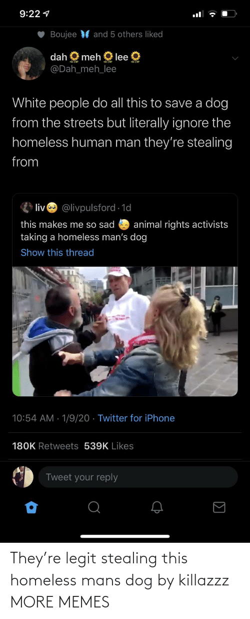 lee: 9:22 1  Boujee  and 5 others liked  dah  meh  lee  @Dah_meh_lee  White people do all this to save a dog  from the streets but literally ignore the  homeless human man they're stealing  from  liv @livpulsford 1d  this makes me so sad  taking a homeless man's dog  animal rights activists  Show this thread  10:54 AM · 1/9/20 · Twitter for iPhone  180K Retweets 539K Likes  Tweet your reply They're legit stealing this homeless mans dog by killazzz MORE MEMES