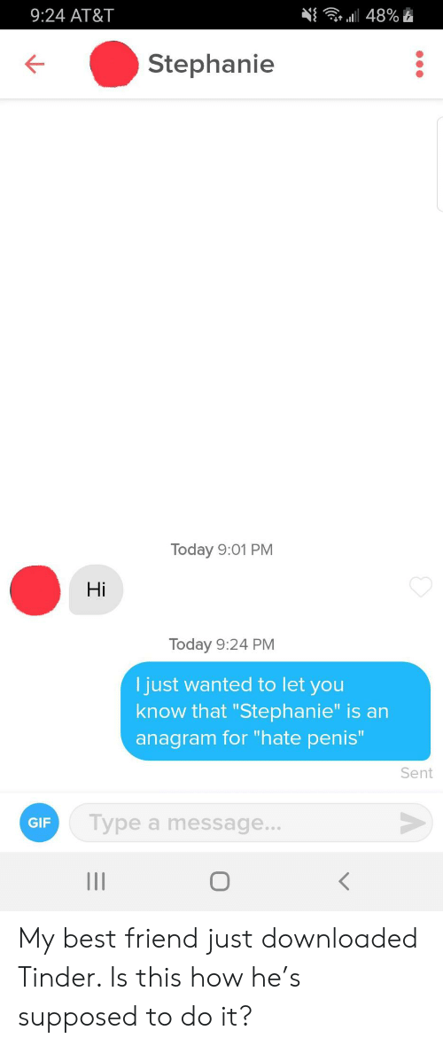 "stephanie: 9:24 AT&T  a48%  Stephanie  Today 9:01 PM  Hi  Today 9:24 PM  I just wanted to let you  know that ""Stephanie"" is an  anagram for ""hate penis""  Sent  Type a message...  GIF  о  II My best friend just downloaded Tinder. Is this how he's supposed to do it?"
