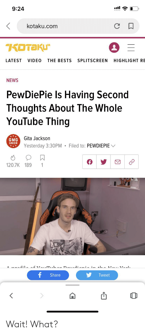 bests: 9:24  kotaku.com  KOTAKU  LATEST  VIDEO  THE BESTS  SPLITSCREEN  HIGHLIGHT RE  NEWS  PewDiePie Is Having Second  Thoughts About The Whole  YouTube Thing  Gita Jackson  GMG  UNION  Filed to: PEWDIEPIE  Yesterday 3:30PM  120.7K 189  1  A 1 f m.. Da : h ATs 1  f  Share  Tweet Wait! What?