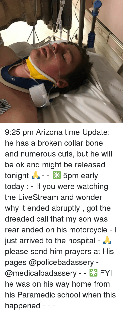The Dreaded: 9:25 pm Arizona time Update: he has a broken collar bone and numerous cuts, but he will be ok and might be released tonight 🙏 - - ✳️ 5pm early today : - If you were watching the LiveStream and wonder why it ended abruptly , got the dreaded call that my son was rear ended on his motorcycle - I just arrived to the hospital - 🙏please send him prayers at His pages @policebadassery - @medicalbadassery - - ✳️ FYI he was on his way home from his Paramedic school when this happened - - -